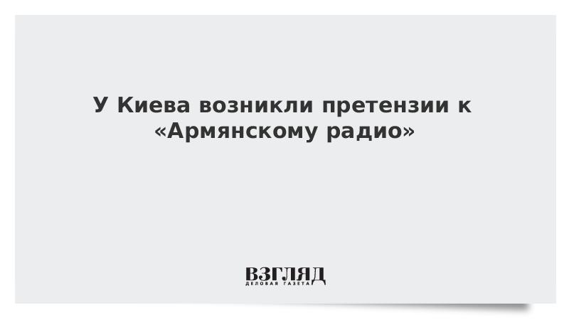 У Киева возникли претензии к «Армянскому радио»
