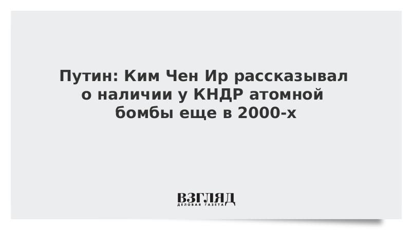 Путин: Ким Чен Ир рассказывал о наличии у КНДР атомной бомбы еще в 2000-х