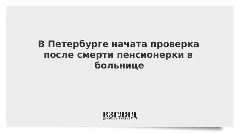 Следователи начали проверку по факту смерти женщины, 5 часов ждавшей помощи в петербургской больнице