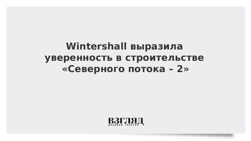 Wintershall выразила уверенность в строительстве «Северного потока – 2»