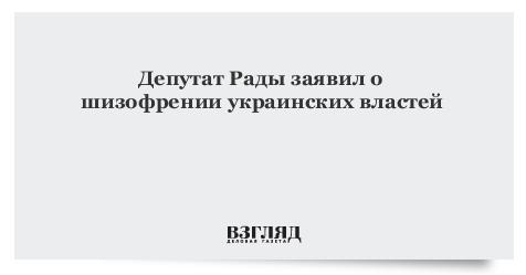 Депутат Рады заявил о шизофрении украинских властей