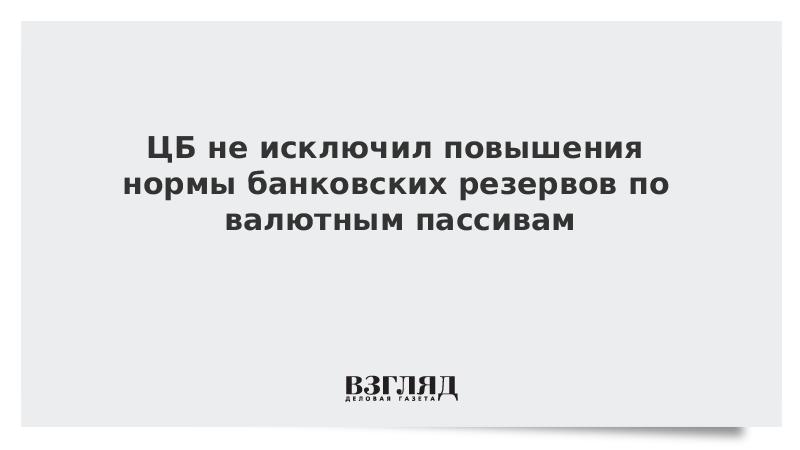 ЦБ не исключил повышения нормы банковских резервов по валютным пассивам