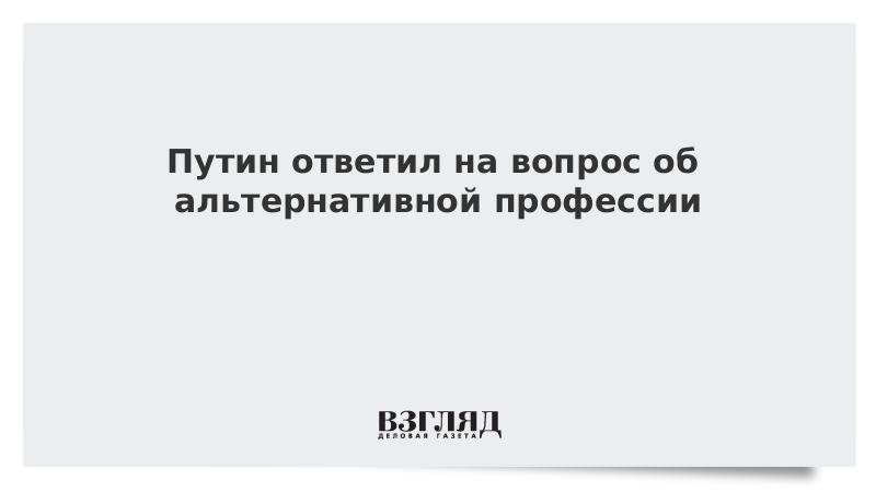 Путин ответил на вопрос об альтернативной профессии