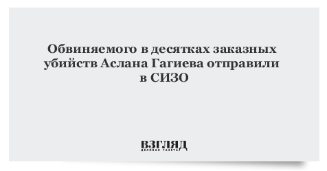 Обвиняемого в десятках заказных убийств Аслана Гагиева отправили в СИЗО