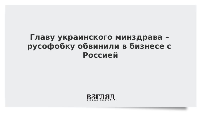 Главу украинского минздрава – русофобку обвинили в бизнесе с Россией