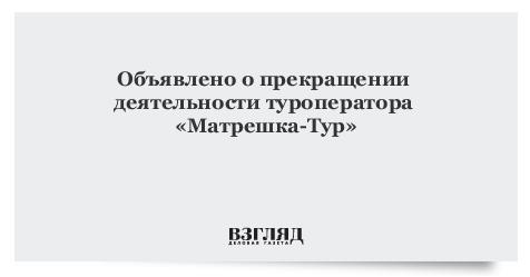 Объявлено о прекращении деятельности туроператора «Матрешка-Тур»