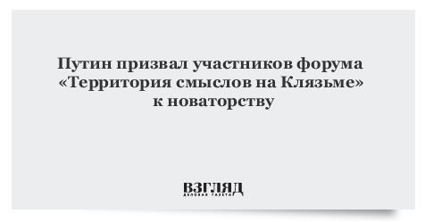 Путин призвал участников форума «Территория смыслов на Клязьме» к новаторству