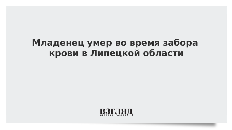 Младенец умер во время забора крови в Липецкой области