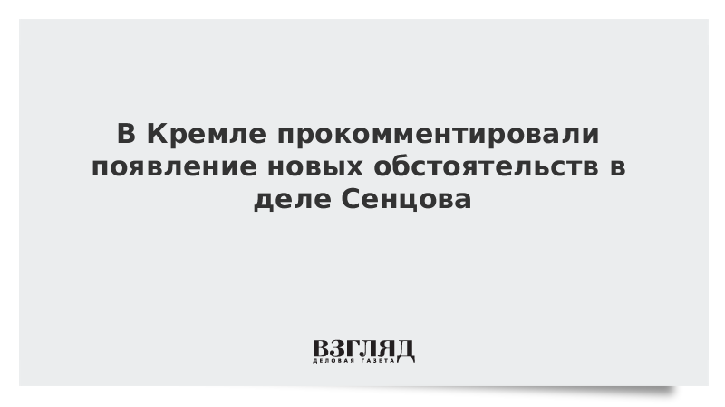 В Кремле прокомментировали появление новых обстоятельств в деле Сенцова