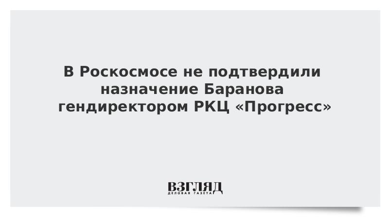 В Роскосмосе не подтвердили назначение Баранова гендиректором РКЦ «Прогресс»
