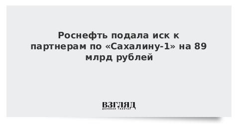 Роснефть подала иск к партнерам по «Сахалину-1» на 89 млрд рублей