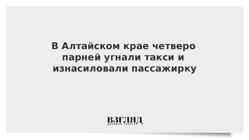 В Алтайском крае четверо парней угнали такси и изнасиловали пассажирку