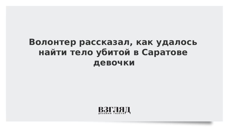 Волонтер рассказал, как удалось найти тело убитой в Саратове девочки