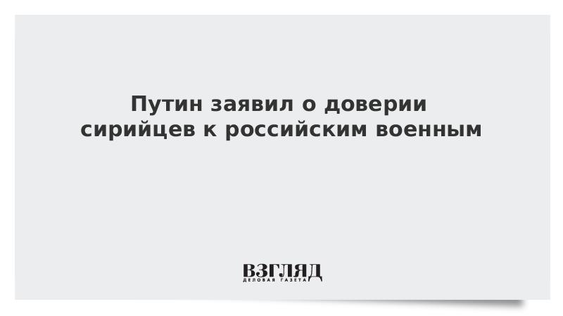 Путин заявил о доверии сирийцев к российским военным