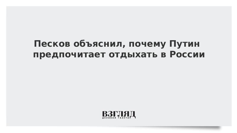 Песков объяснил, почему Путин предпочитает отдыхать в России