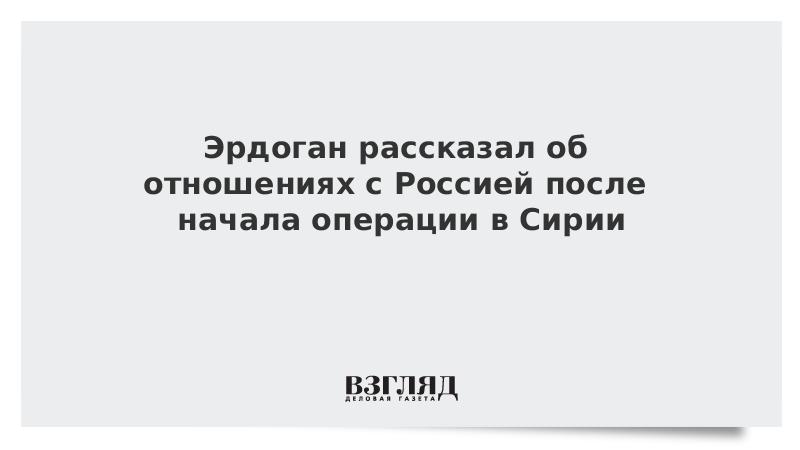 Эрдоган рассказал об отношениях с Россией после начала операции в Сирии