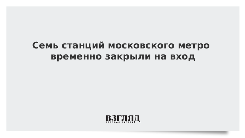 Семь станций московского метро временно закрыли на вход