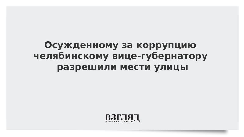 Осужденному за коррупцию челябинскому вице-губернатору разрешили мести улицы