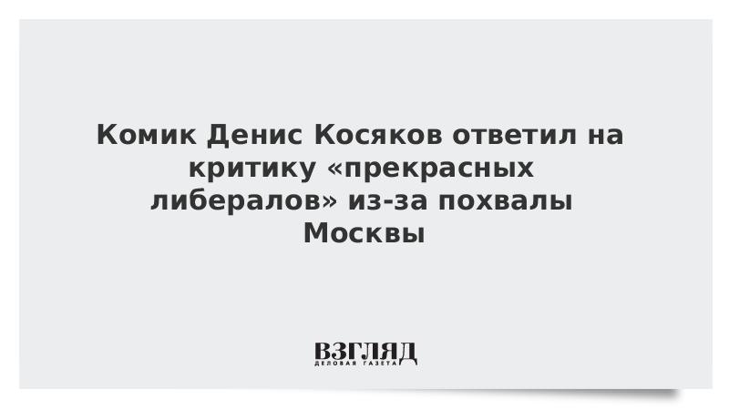 Комик Денис Косяков ответил на критику «прекрасных либералов» из-за похвалы Москвы