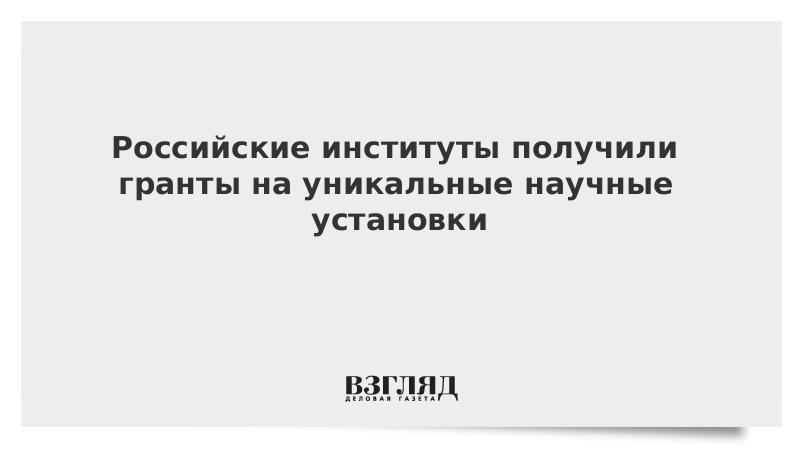 Российские институты получили гранты на уникальные научные установки