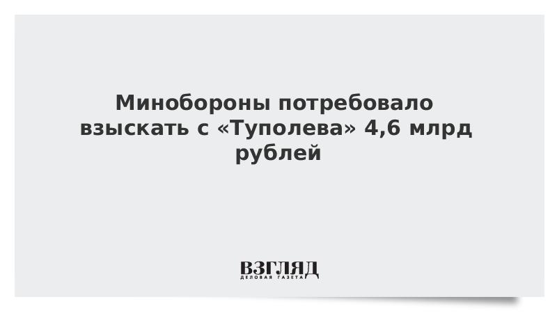 Минобороны потребовало взыскать с «Туполева» 4,6 млрд рублей