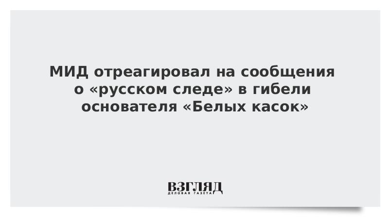 МИД отреагировал на сообщения о «русском следе» в гибели основателя «Белых касок»