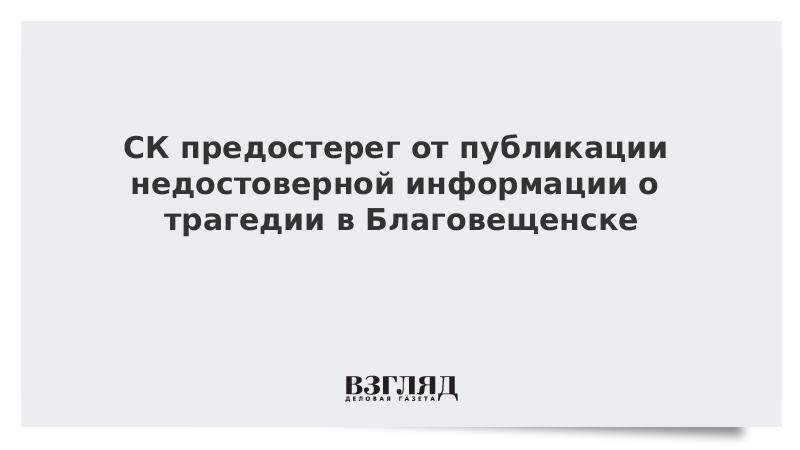 СК предостерег от публикации недостоверной информации о трагедии в Благовещенске