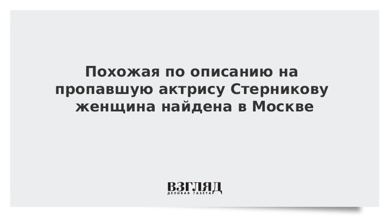 Похожая по описанию на пропавшую актрису Стерникову женщина найдена в Москве