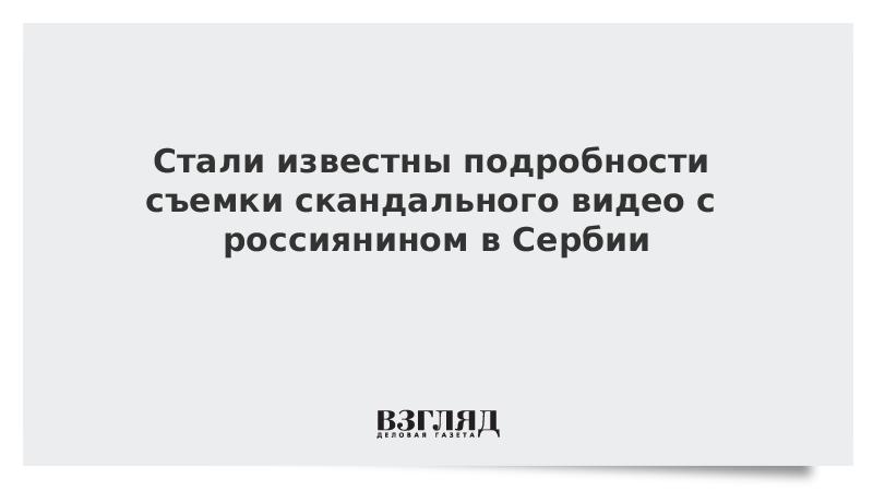Стали известны подробности съемки скандального видео с россиянином в Сербии