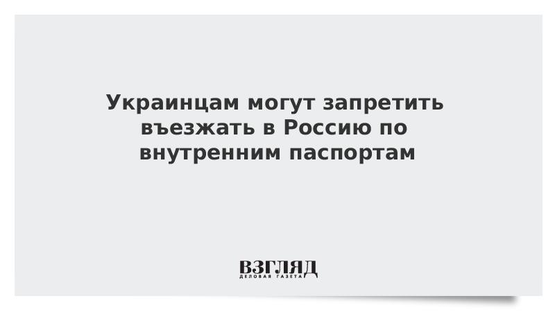 Украинцам могут запретить въезжать в Россию по внутренним паспортам