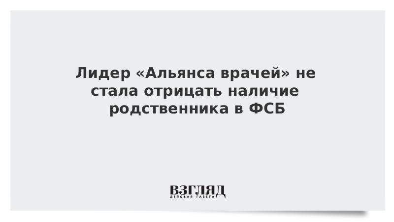 Лидер «Альянса врачей» не стала отрицать наличие родственника в ФСБ