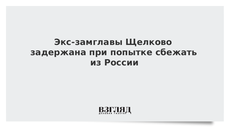 Экс-замглавы Щелково задержана при попытке сбежать из России