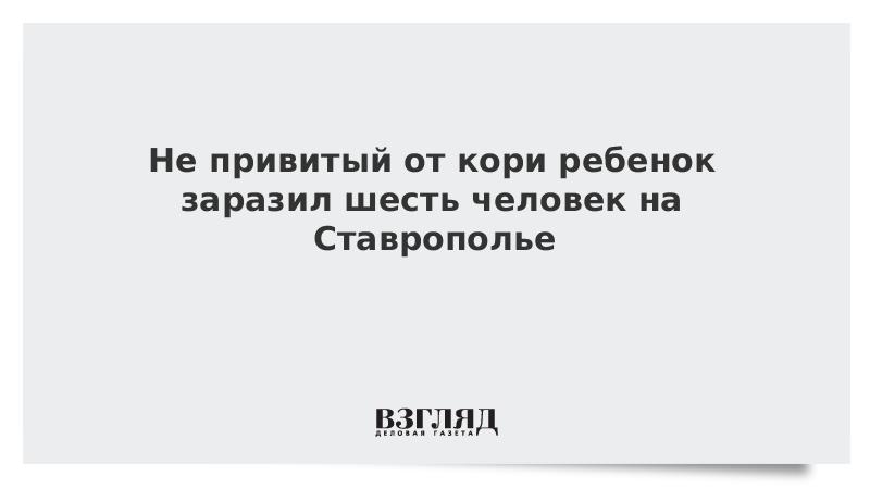 Не привитый от кори ребенок заразил шесть человек на Ставрополье