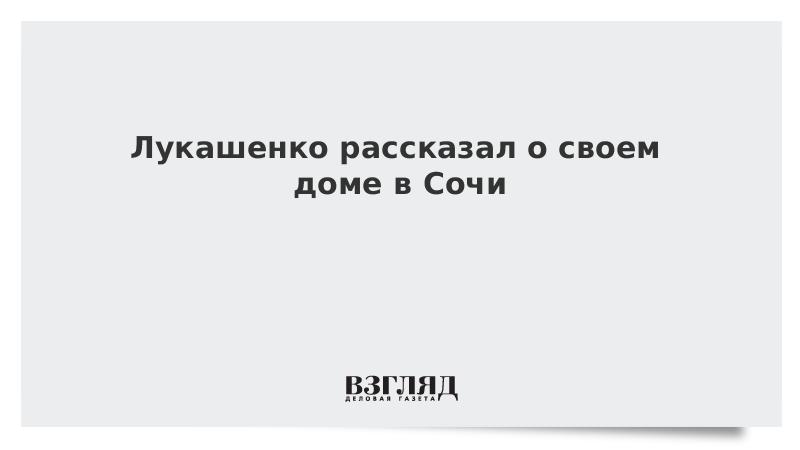 Лукашенко рассказал о своем доме в Сочи