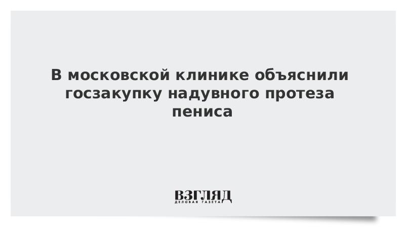 В московской клинике объяснили госзакупку надувного протеза пениса