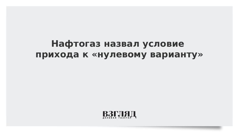 Нафтогаз назвал условие прихода к «нулевому варианту» с Газпромом