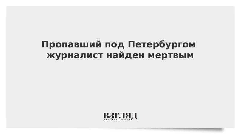 Пропавший под Петербургом журналист найден мертвым