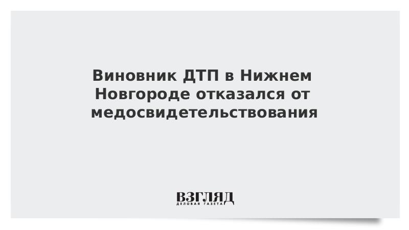Виновник ДТП в Нижнем Новгороде отказался от медосвидетельствования