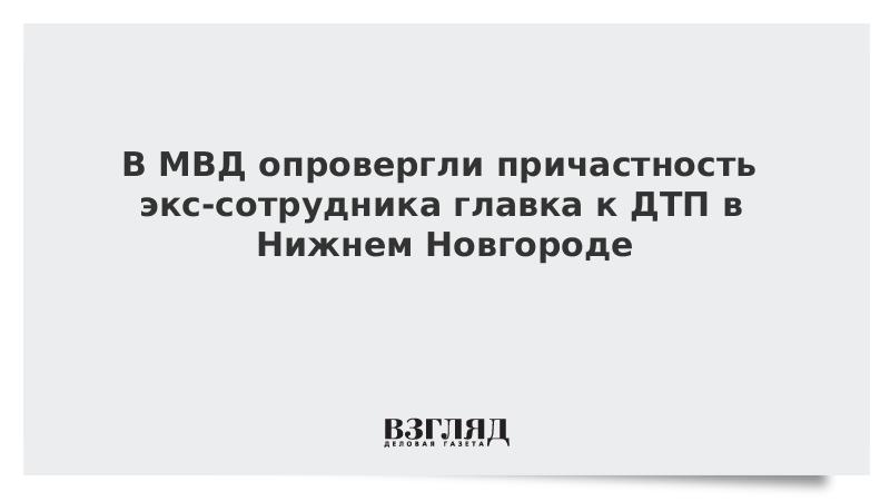 В МВД опровергли причастность экс-сотрудника главка к ДТП в Нижнем Новгороде