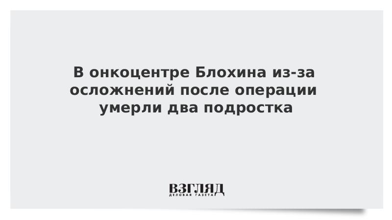 В онкоцентре Блохина из-за осложнений после операции умерли два подростка