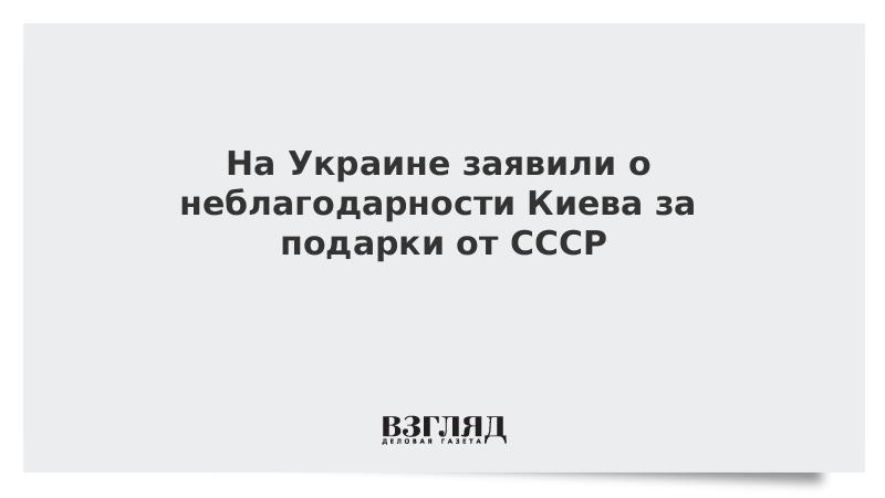 На Украине заявили о неблагодарности Киева за подарки от СССР
