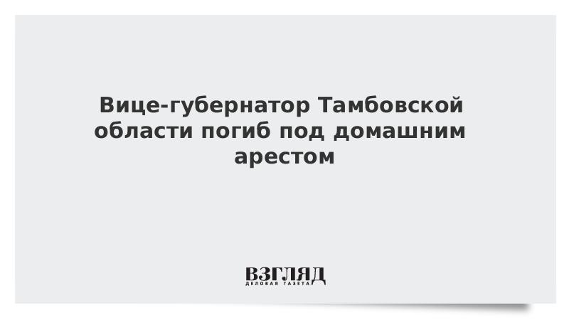 Вице-губернатор Тамбовской области погиб под домашним арестом