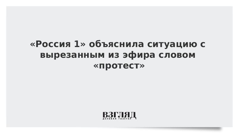 ВЗГЛЯД / «Россия 1» объяснила ситуацию с вырезанным из эфира словом «протест»