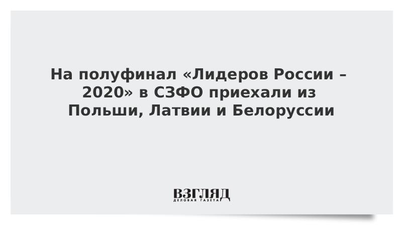 На полуфинал «Лидеров России – 2020» в СЗФО приехали конкурсанты из Польши, Латвии и Белоруссии