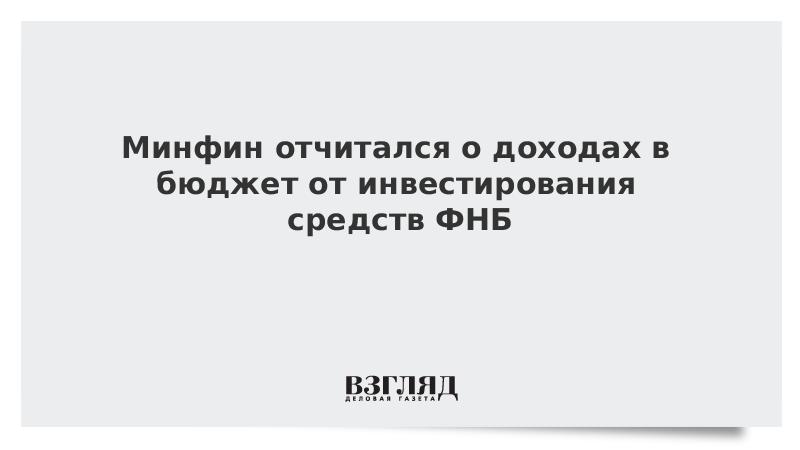 Минфин отчитался о доходах в бюджет от инвестирования средств ФНБ