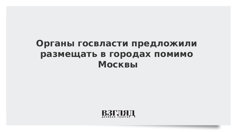 Органы госвласти предложили размещать в городах помимо Москвы