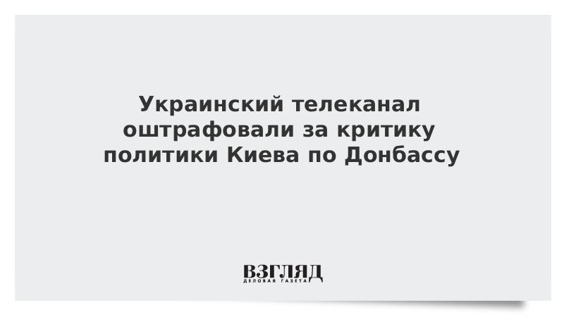 Украинский телеканал оштрафовали за критику политики Киева по Донбассу