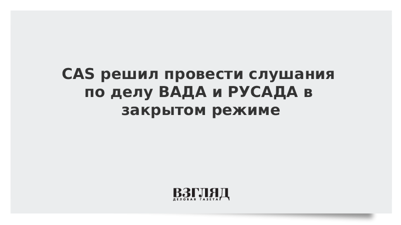 CAS решил провести слушания по делу ВАДА и РУСАДА в закрытом режиме