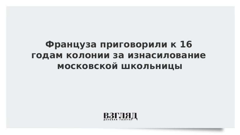 Француза приговорили к 16 годам колонии за изнасилование московской школьницы