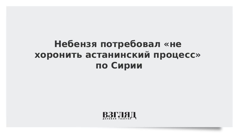 Небензя потребовал «не хоронить астанинский процесс» по Сирии